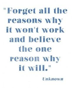 Forget al the reasons why it won't work and believe the one reason why it will - Unknown