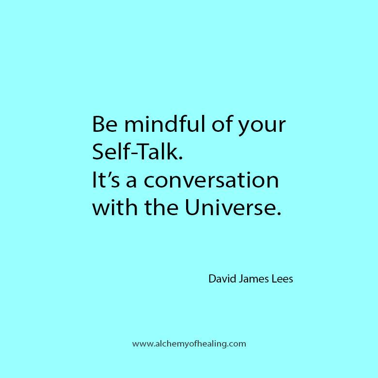 Quote from David James Lees - Be mindful of your self talk. Its a conversation with the universe